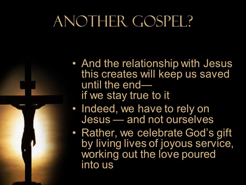Another Gospel And the relationship with Jesus this creates will keep us saved until the end— if we stay true to it.