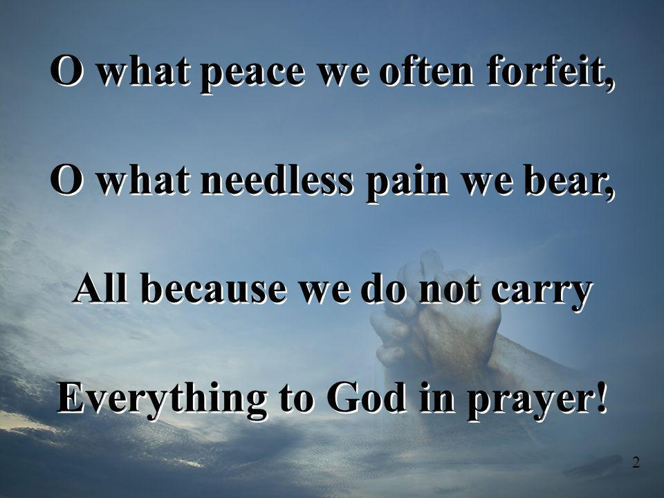 O what peace we often forfeit, O what needless pain we bear,