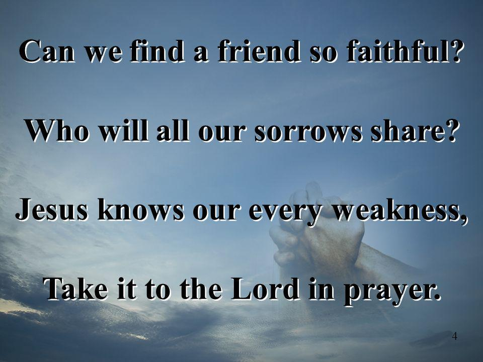 Can we find a friend so faithful Who will all our sorrows share
