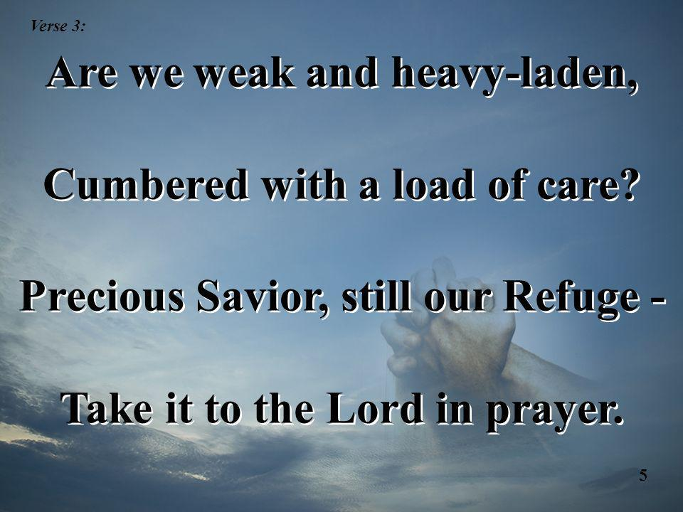 Are we weak and heavy-laden, Cumbered with a load of care