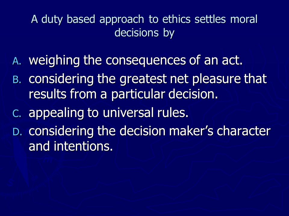 A duty based approach to ethics settles moral decisions by