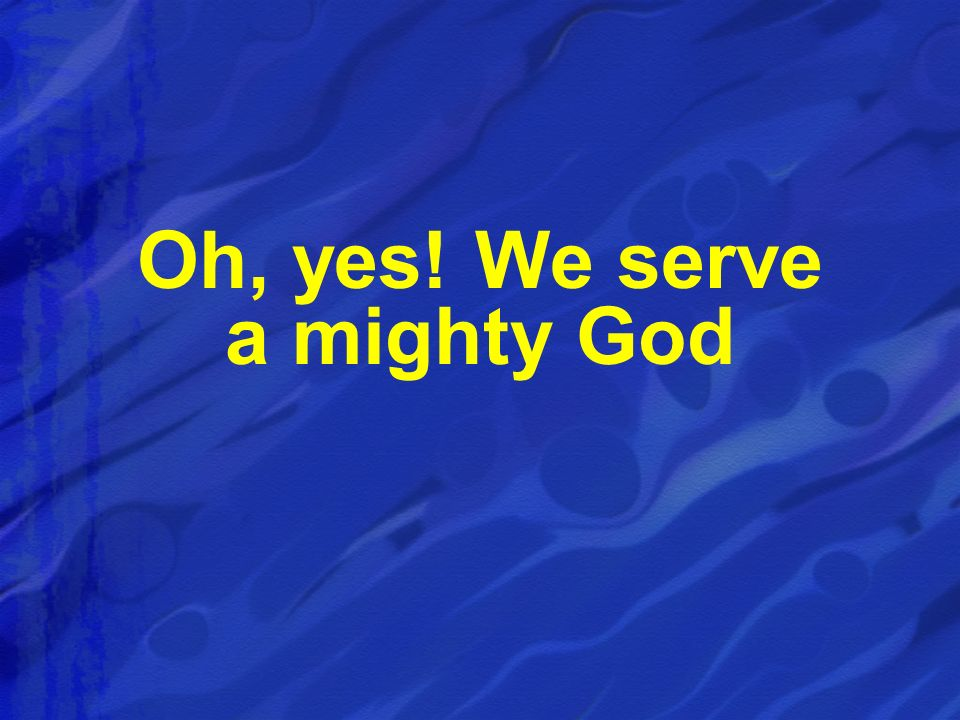 Oh, yes! We serve a mighty God