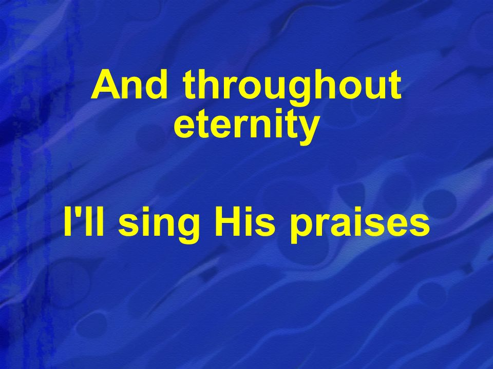 And throughout eternity I ll sing His praises