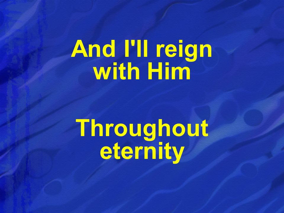 And I ll reign with Him Throughout eternity