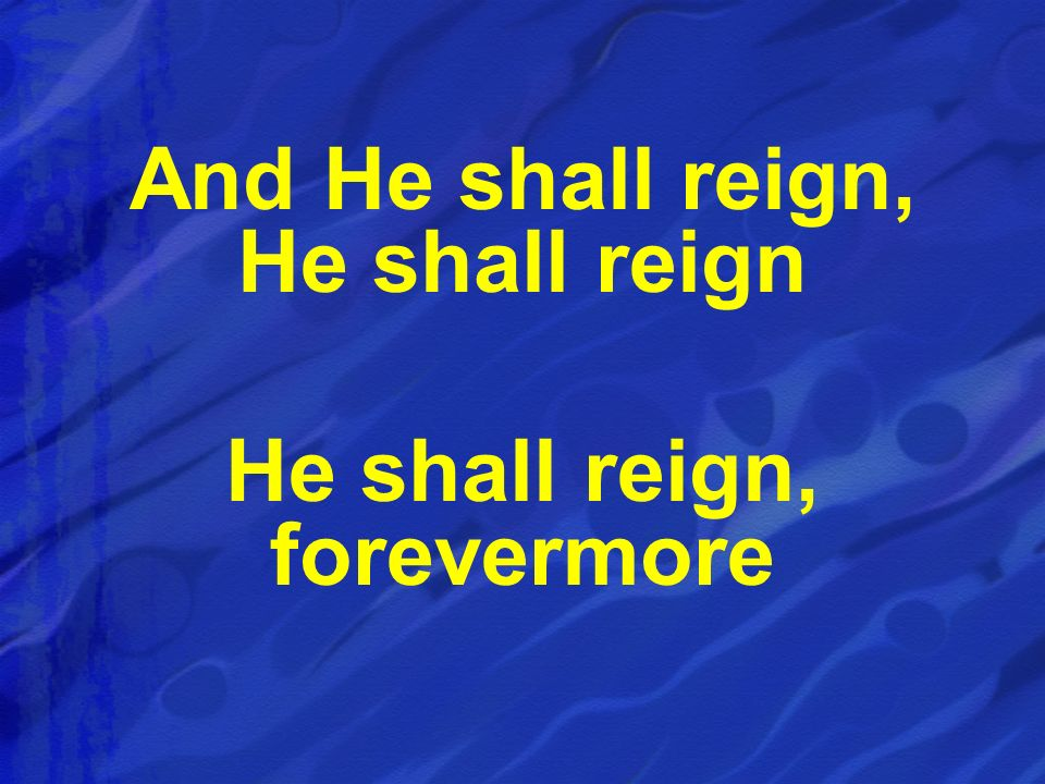 And He shall reign, He shall reign He shall reign, forevermore