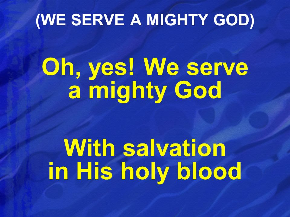 Oh, yes! We serve a mighty God With salvation in His holy blood