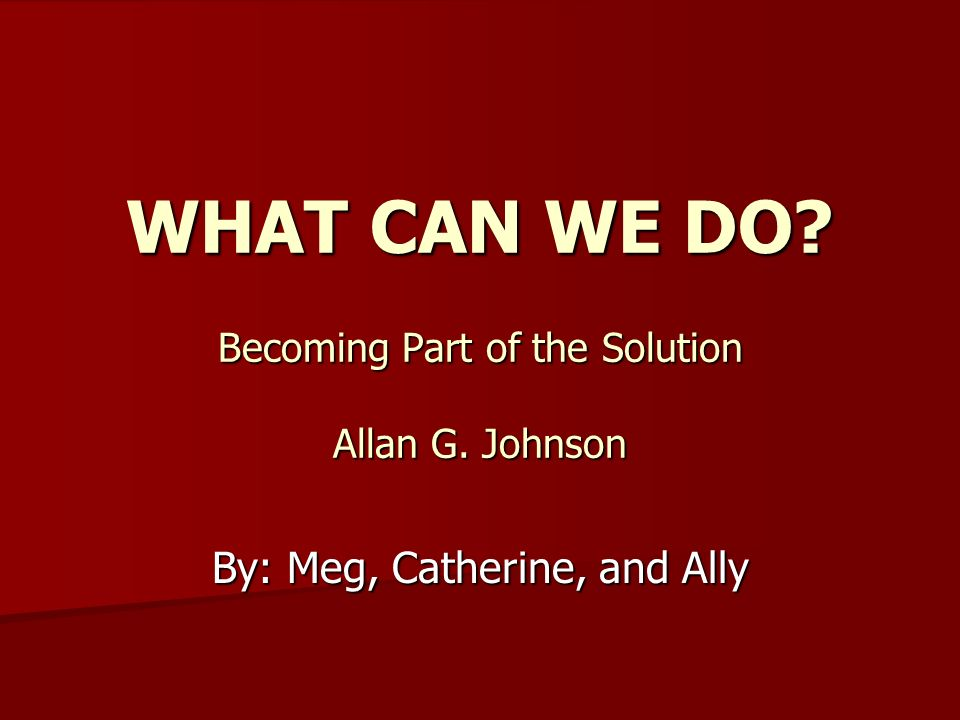 WHAT CAN WE DO Becoming Part of the Solution Allan G. Johnson