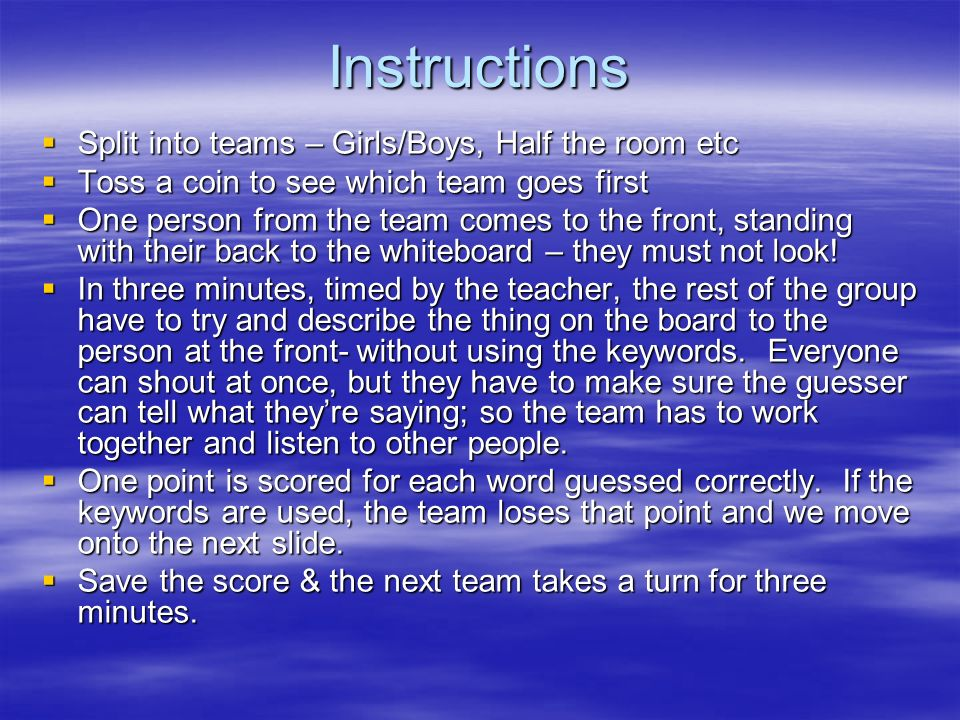 Instructions Split into teams – Girls/Boys, Half the room etc