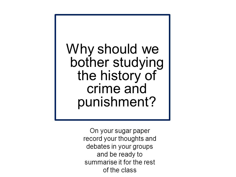 Why should we bother studying the history of crime and punishment