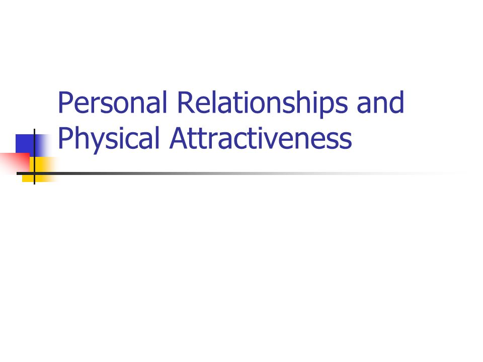 Personal Relationships and Physical Attractiveness