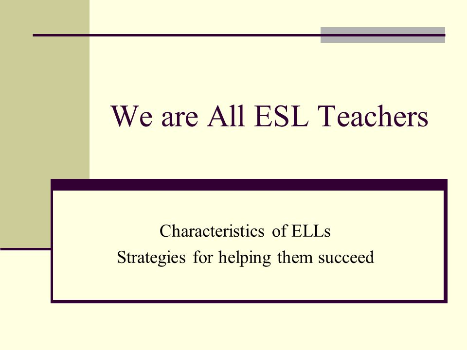 Characteristics of ELLs Strategies for helping them succeed