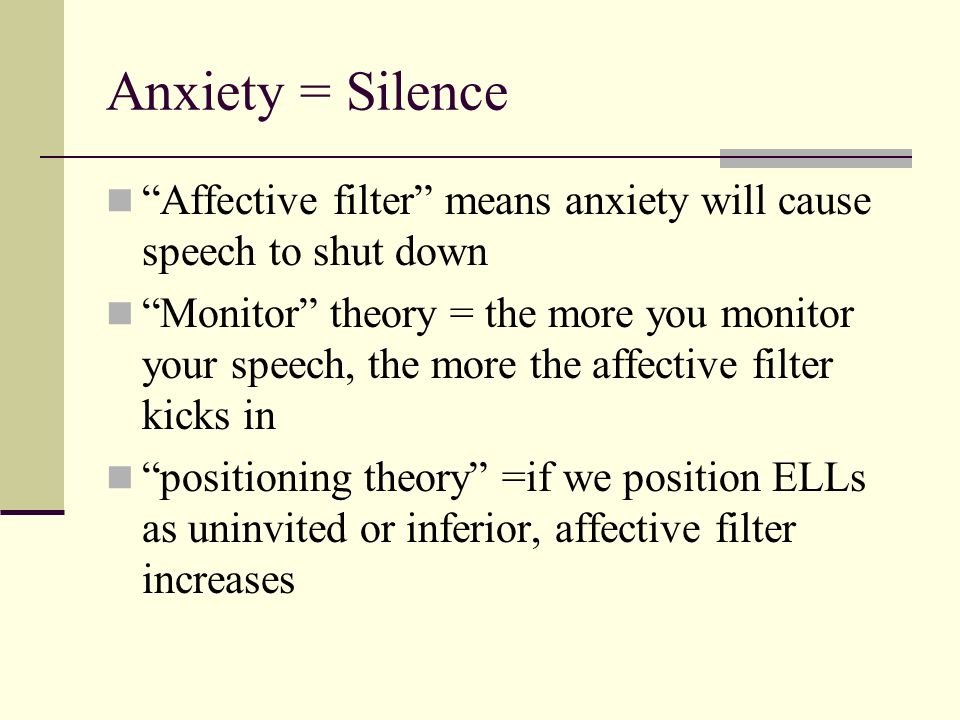 Anxiety = Silence Affective filter means anxiety will cause speech to shut down.