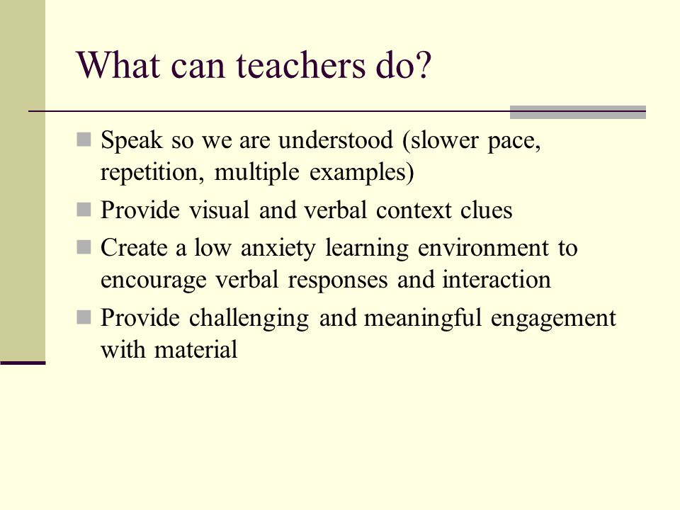 What can teachers do Speak so we are understood (slower pace, repetition, multiple examples) Provide visual and verbal context clues.