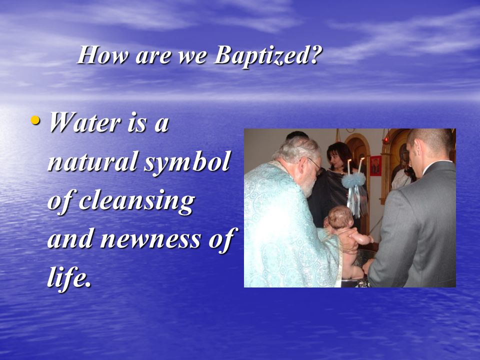 How are we Baptized Water is a natural symbol of cleansing and newness of life.