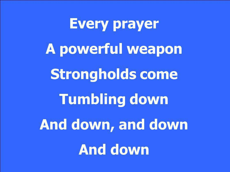 Every prayer A powerful weapon Strongholds come Tumbling down And down, and down And down