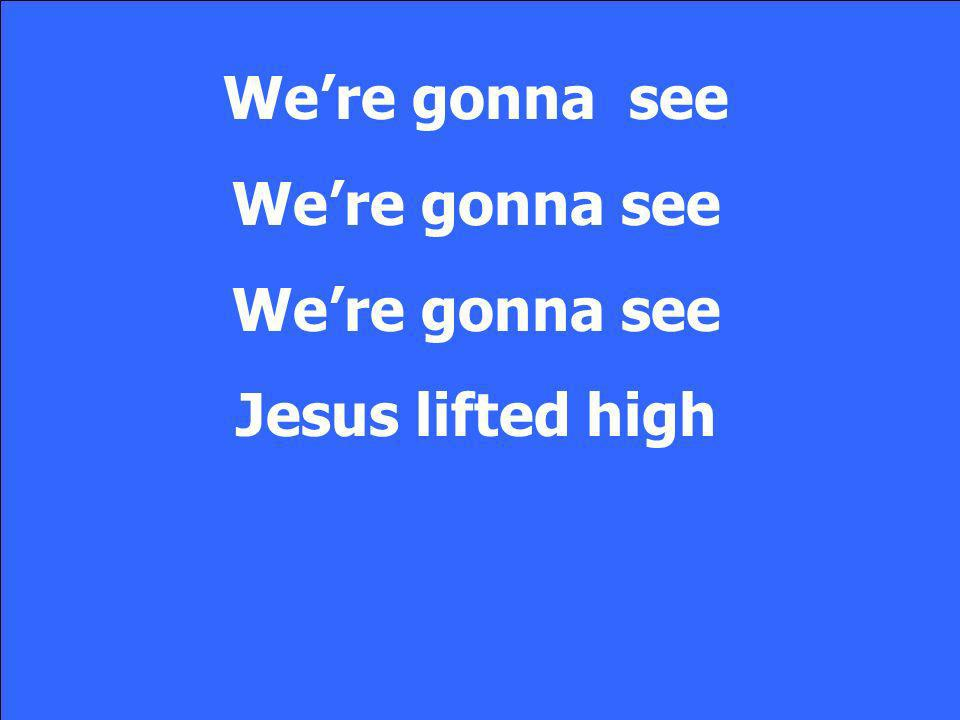 We're gonna see We're gonna see Jesus lifted high