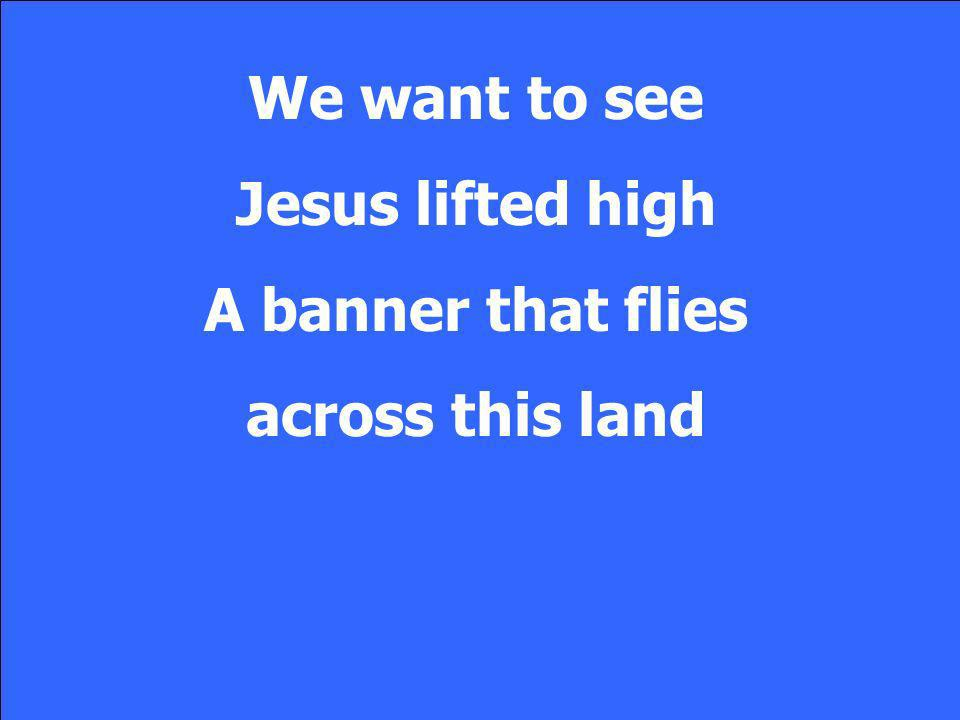 We want to see Jesus lifted high A banner that flies across this land