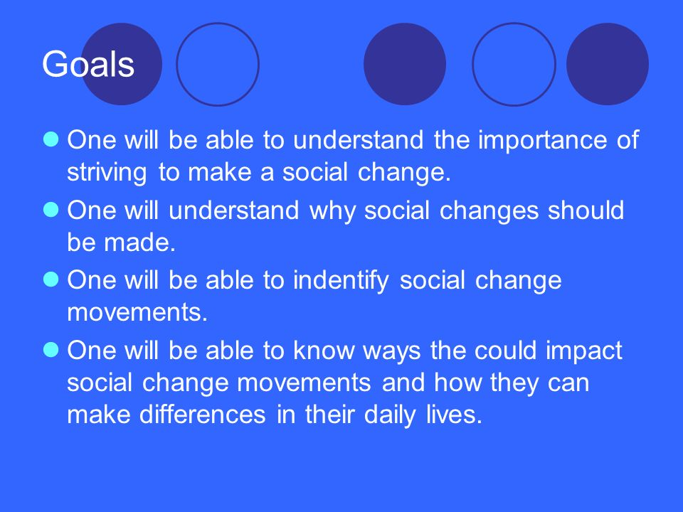 Goals One will be able to understand the importance of striving to make a social change. One will understand why social changes should be made.