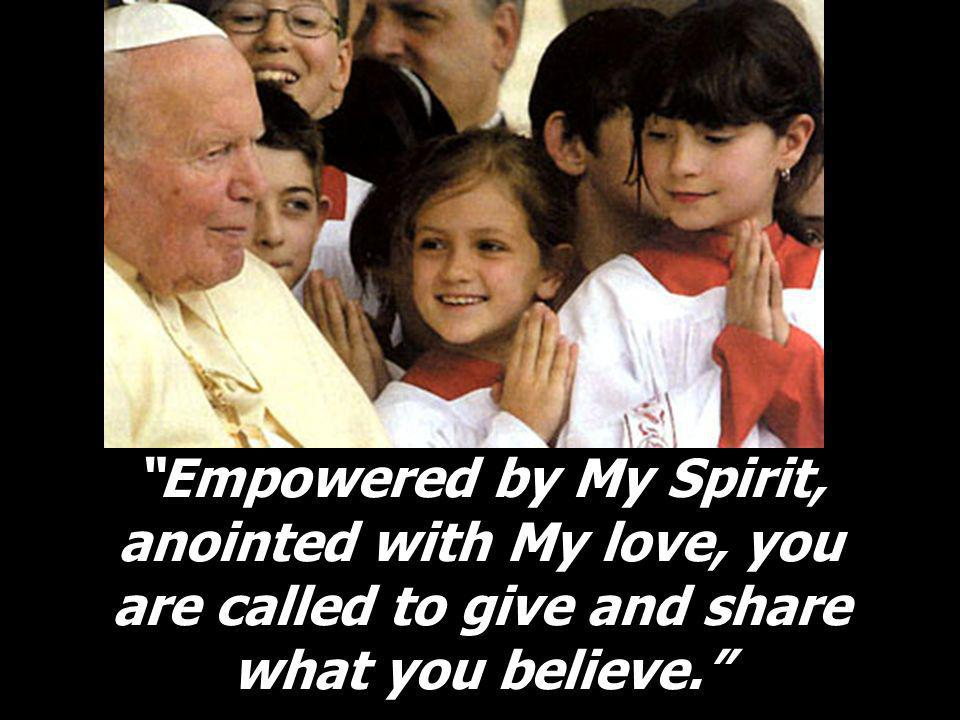 Empowered by My Spirit, anointed with My love, you are called to give and share what you believe.