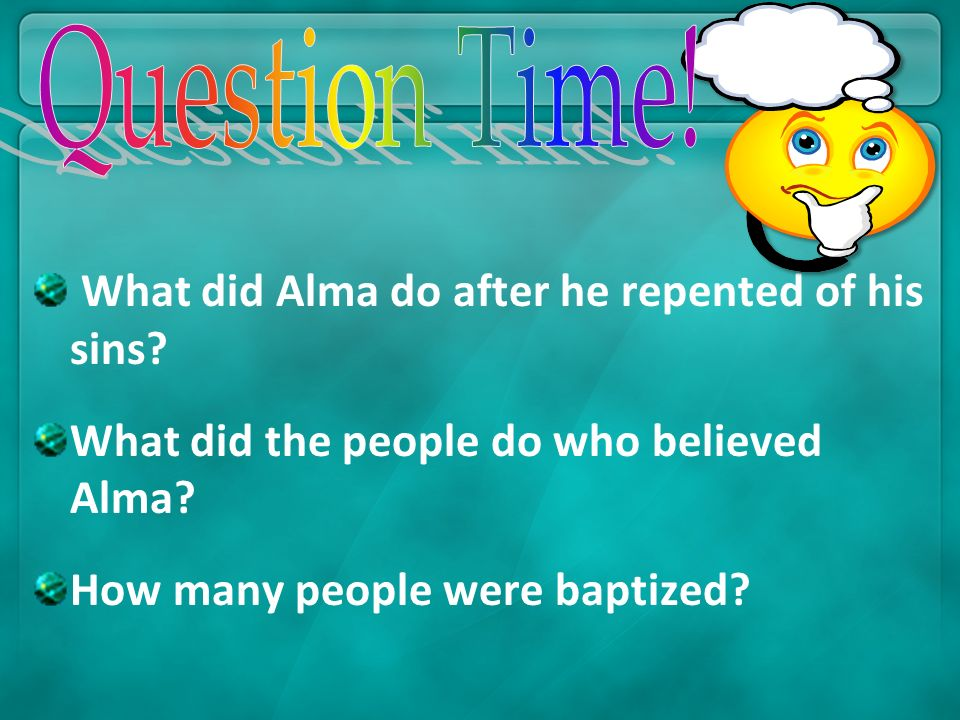 Question Time! What did Alma do after he repented of his sins What did the people do who believed Alma