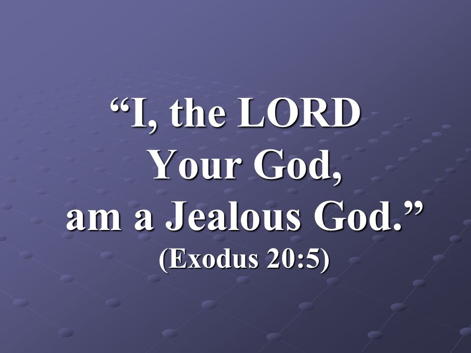 I, the LORD Your God, am a Jealous God. (Exodus 20:5)
