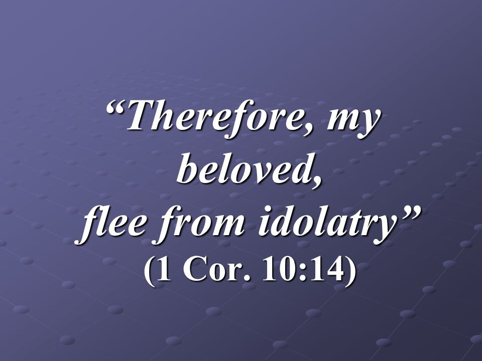 Therefore, my beloved, flee from idolatry (1 Cor. 10:14)