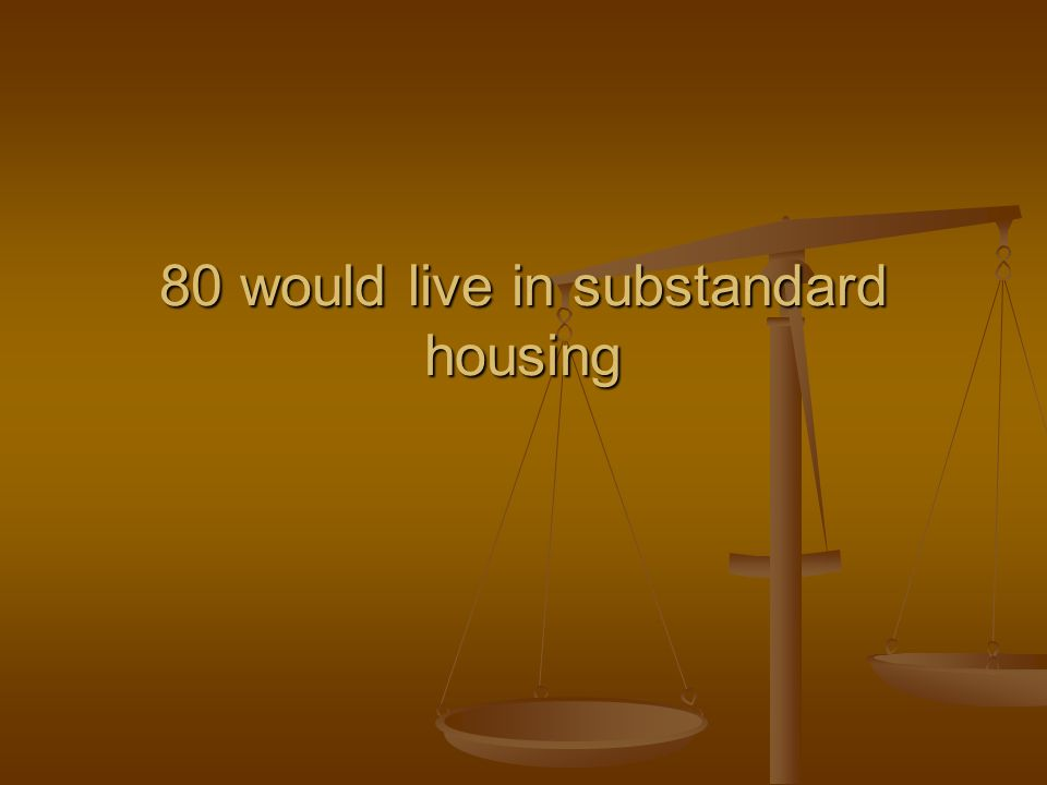 80 would live in substandard housing