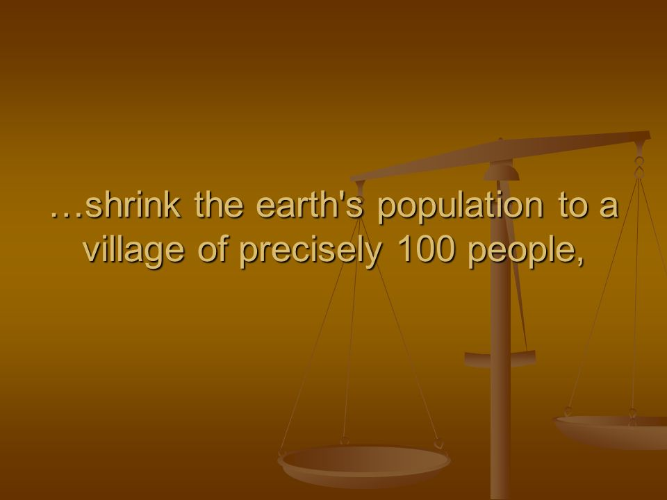 …shrink the earth s population to a village of precisely 100 people,