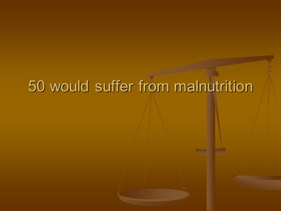 50 would suffer from malnutrition