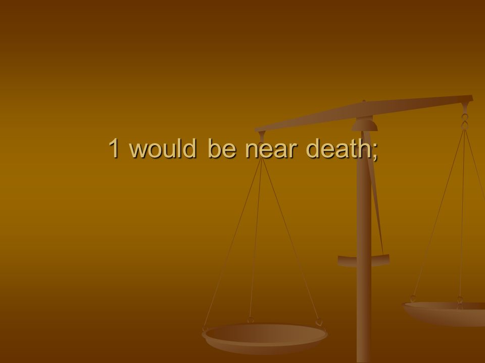 1 would be near death;