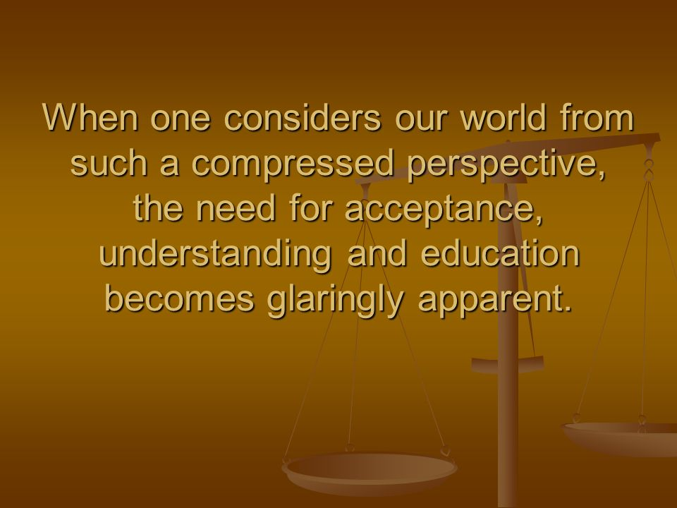 When one considers our world from such a compressed perspective, the need for acceptance, understanding and education becomes glaringly apparent.