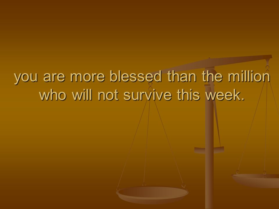 you are more blessed than the million who will not survive this week.