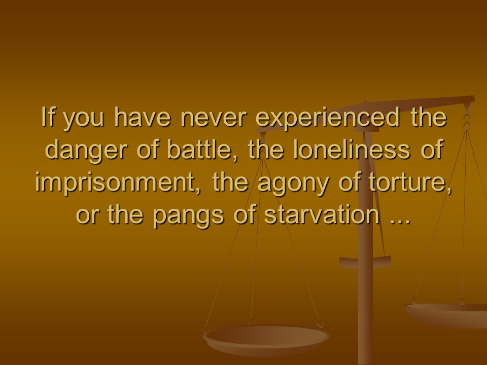 If you have never experienced the danger of battle, the loneliness of imprisonment, the agony of torture, or the pangs of starvation ...