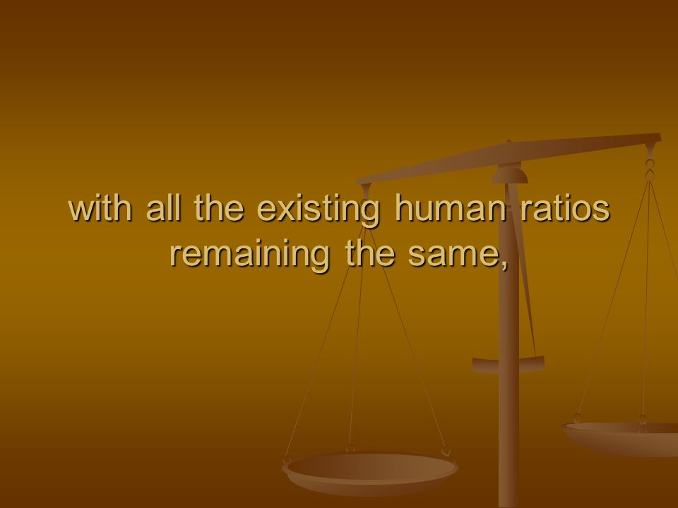 with all the existing human ratios remaining the same,