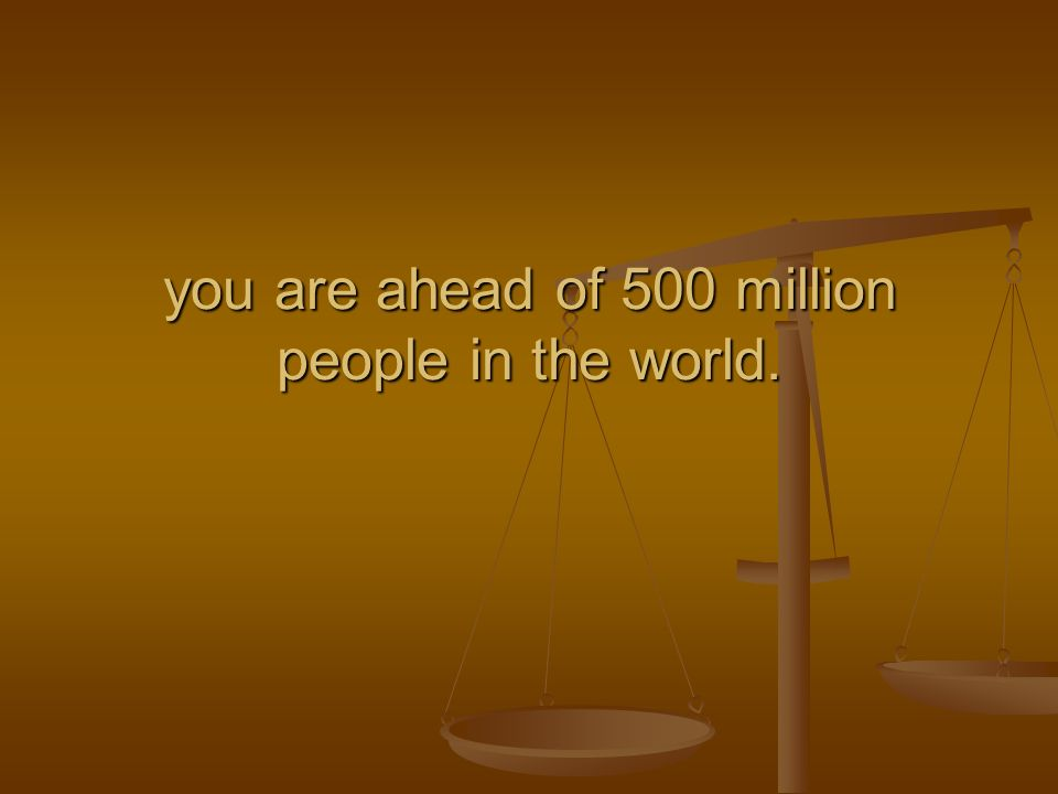 you are ahead of 500 million people in the world.