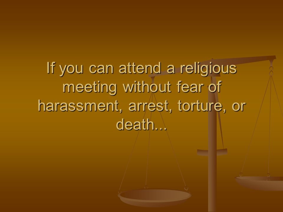 If you can attend a religious meeting without fear of harassment, arrest, torture, or death...