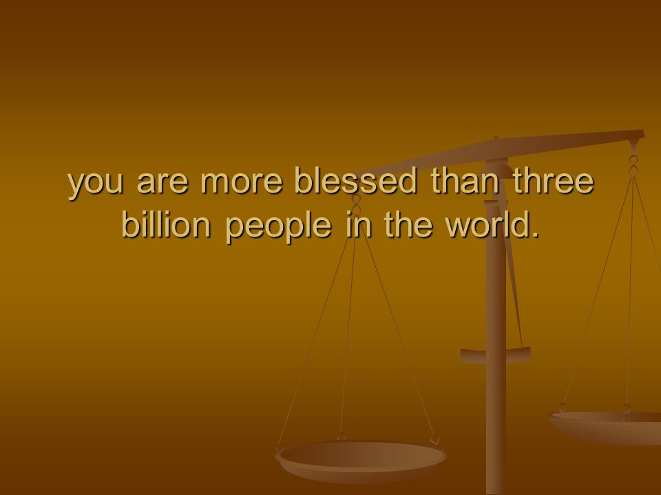you are more blessed than three billion people in the world.