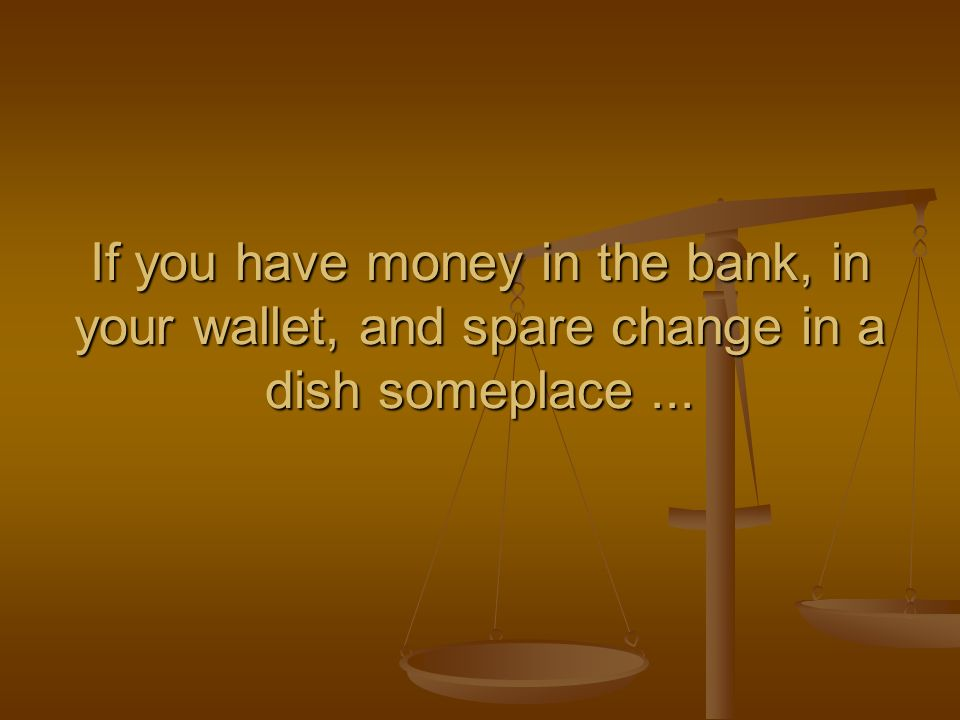 If you have money in the bank, in your wallet, and spare change in a dish someplace ...