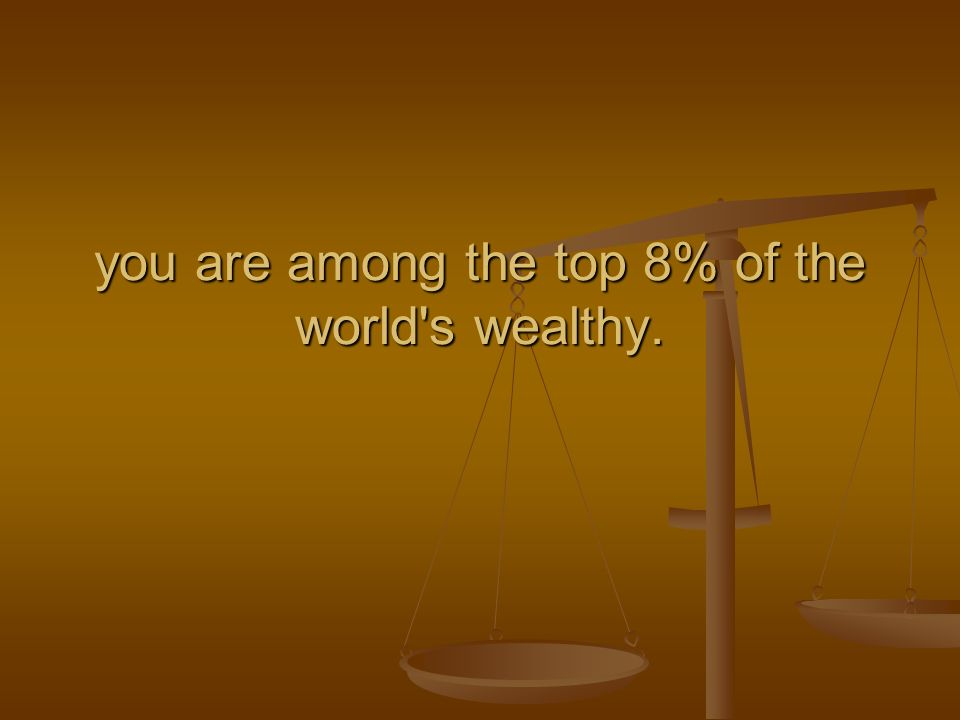 you are among the top 8% of the world s wealthy.