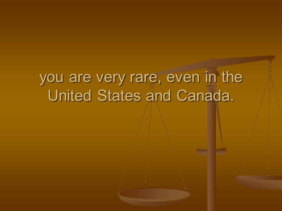 you are very rare, even in the United States and Canada.