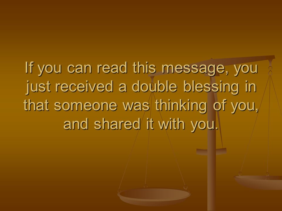If you can read this message, you just received a double blessing in that someone was thinking of you, and shared it with you.
