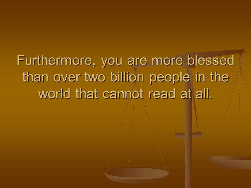 Furthermore, you are more blessed than over two billion people in the world that cannot read at all.