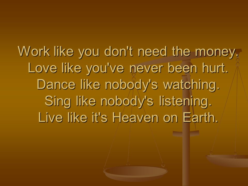 Work like you don t need the money. Love like you ve never been hurt