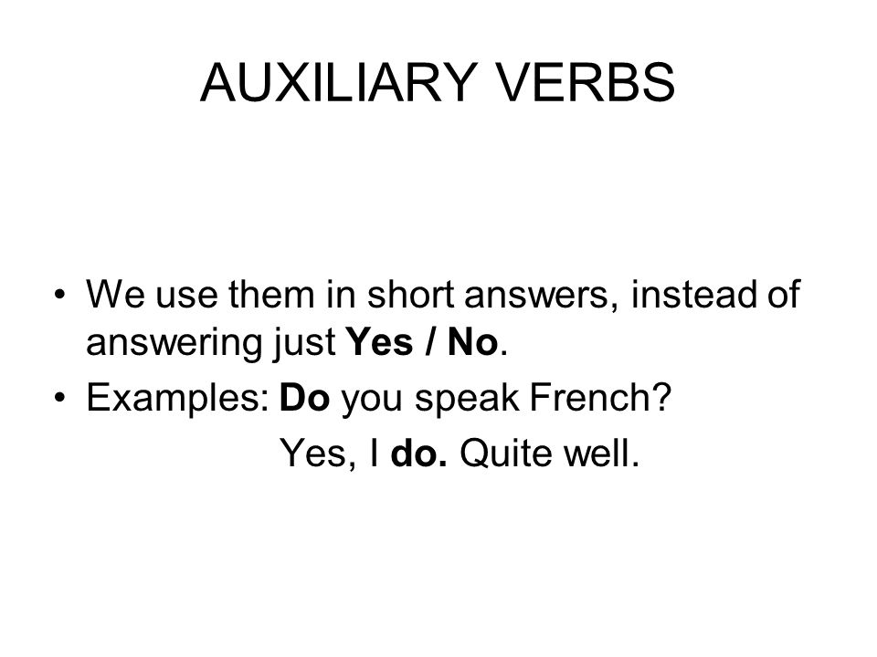 AUXILIARY VERBS We use them in short answers, instead of answering just Yes / No. Examples: Do you speak French