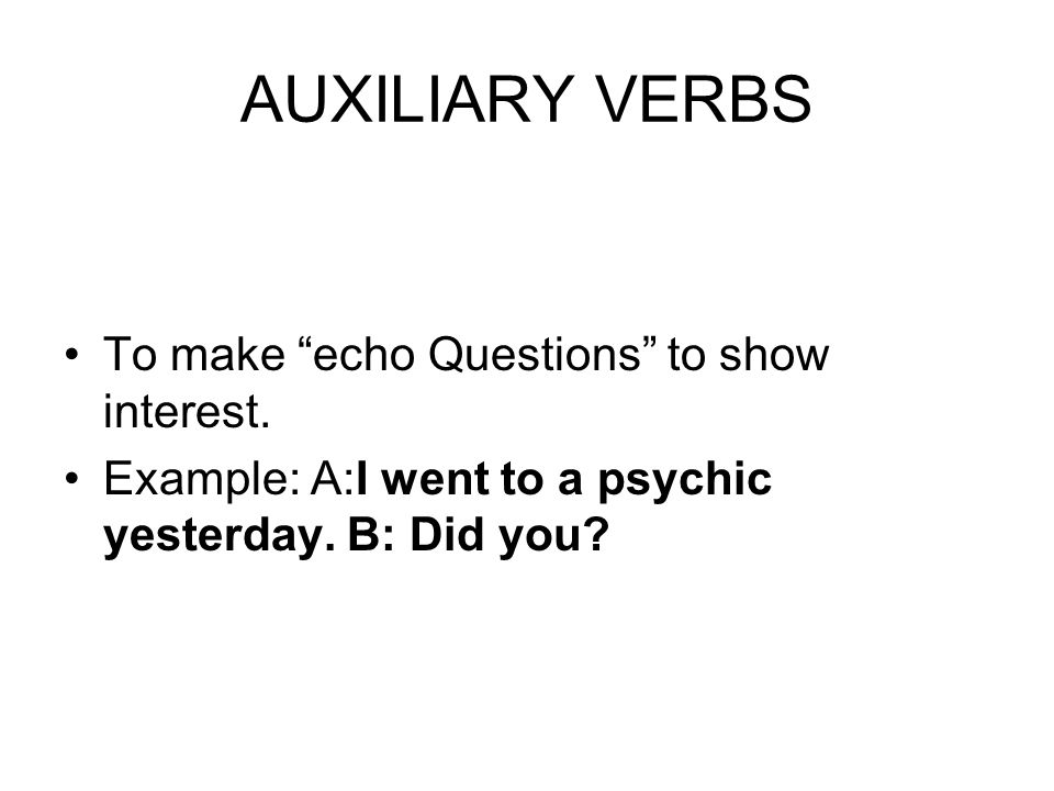 AUXILIARY VERBS To make echo Questions to show interest.