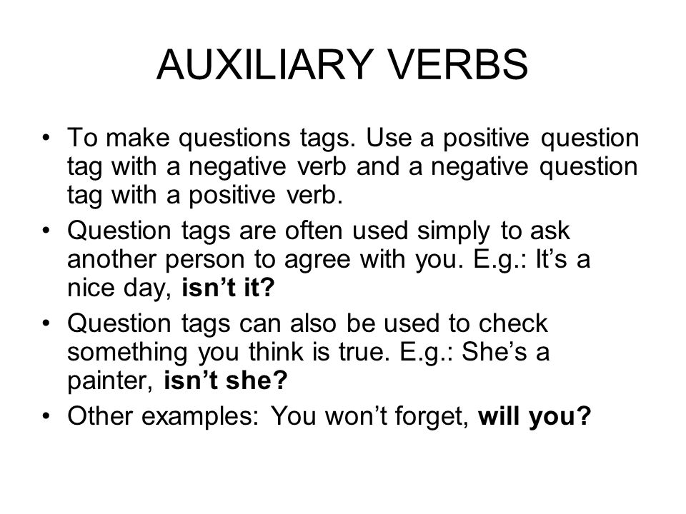 AUXILIARY VERBS To make questions tags. Use a positive question tag with a negative verb and a negative question tag with a positive verb.