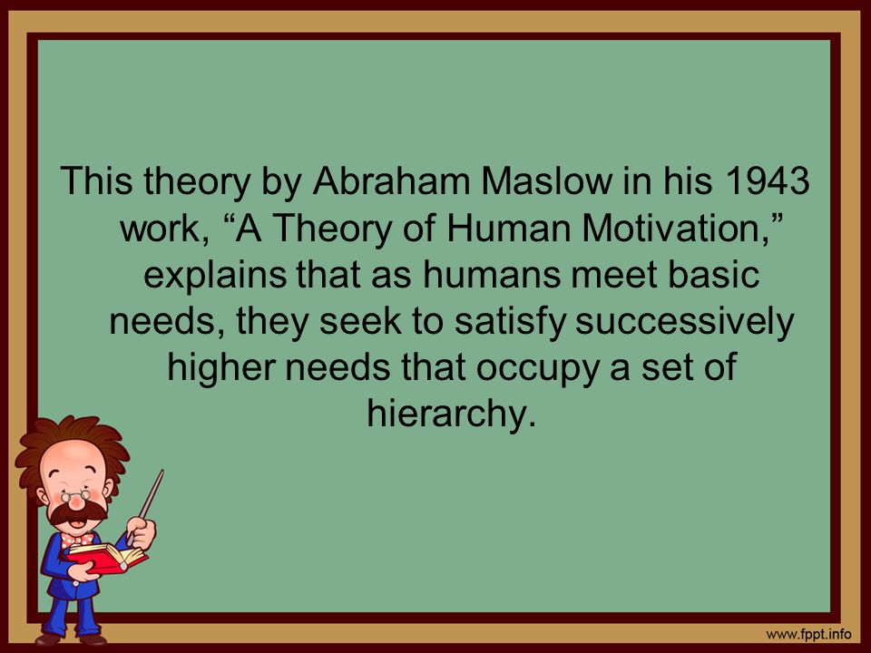 This theory by Abraham Maslow in his 1943 work, A Theory of Human Motivation, explains that as humans meet basic needs, they seek to satisfy successively higher needs that occupy a set of hierarchy.