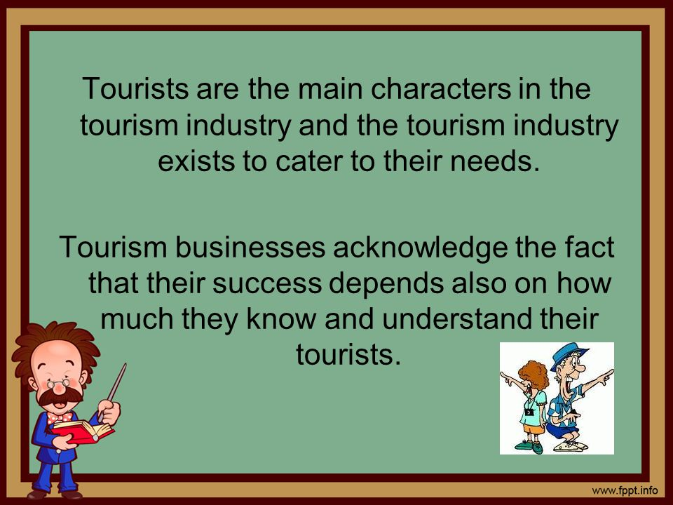 Tourists are the main characters in the tourism industry and the tourism industry exists to cater to their needs.