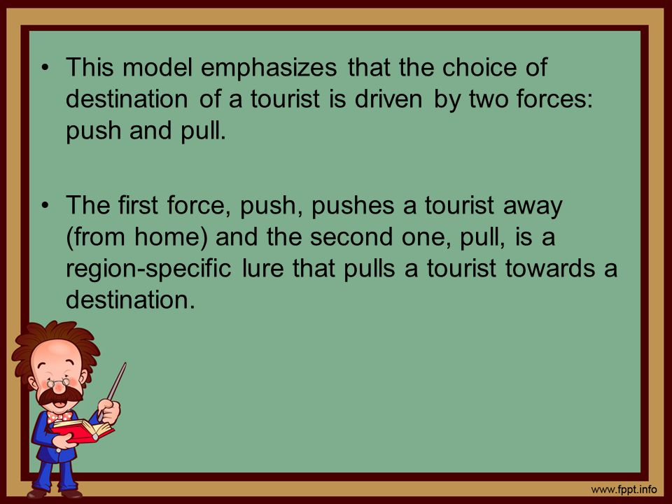 This model emphasizes that the choice of destination of a tourist is driven by two forces: push and pull.