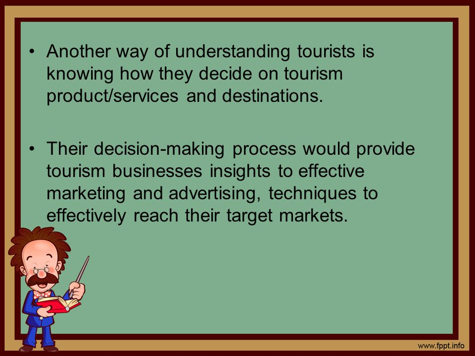 Another way of understanding tourists is knowing how they decide on tourism product/services and destinations.
